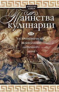 Алексис Сойер -Таинства кулинарии. Гастрономическое великолепие Античного мира