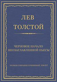 Лев Толстой -Полное собрание сочинений. Том 37. Произведения 1906–1910 гг. Черновое начало неозаглавленной пьесы