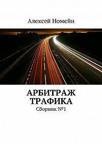 Алексей Номейн -Арбитраж трафика. Сборник №1