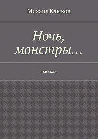 Михаил Клыков -Ночь, монстры… рассказ
