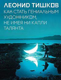 Леонид Тишков -Как стать гениальным художником, не имея ни капли таланта