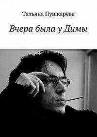 Татьяна Пушкарева -Вчера была уДимы