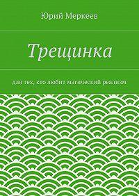 Юрий Меркеев -Трещинка. Для тех, кто любит магический реализм