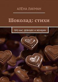 Алёна Лакман - Шоколад: стихи. Про нас: девушек иженщин