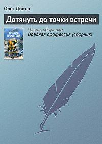 Олег Дивов -Дотянуть до точки встречи
