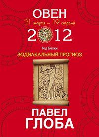 Павел Глоба -Овен. Зодиакальный прогноз на 2012 год