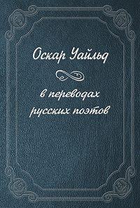 Оскар Уайльд -Оскар Уайльд в переводах русских поэтов