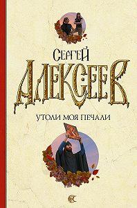 Сергей Алексеев -Утоли моя печали