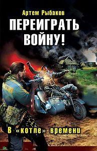 Артем Рыбаков -Переиграть войну! В «котле» времени