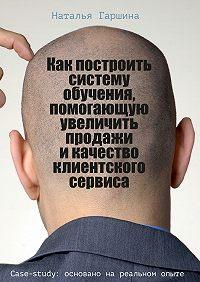 Наталья Гаршина - Как построить систему обучения, помогающую увеличить продажи икачество клиентского сервиса