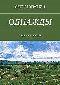 Олег Северянин -Однажды. Сборник прозы