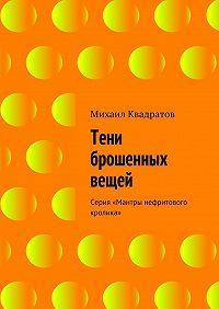 Михаил Квадратов -Тени брошенных вещей