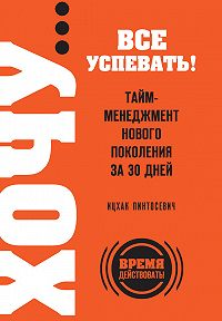 Ицхак Пинтосевич - ХОЧУ… все успевать! Тайм-менеджмент нового поколения за 30 дней