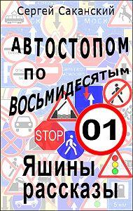 Сергей Саканский -Автостопом по восьмидесятым. Яшины рассказы 01