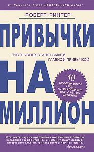 Роберт Рингер -Привычки на миллион. 10 простых шагов к тому, чтобы получить все, о чем вы мечтаете