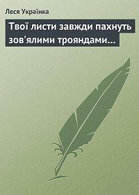 Леся Українка - Твої листи завжди пахнуть зов'ялими трояндами…