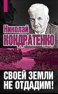 Николай Кондратенко -Своей земли не отдадим!