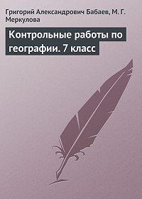 Григорий Александрович Бабаев -Контрольные работы по географии.7 класс