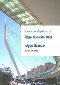 Валентин Серебряков -Иерусалимский мост «Арфа Давида». Венок сонетов