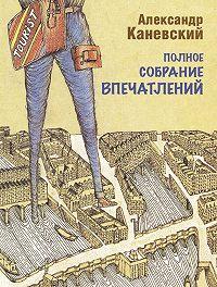 Александр Каневский - Полное собрание впечатлений