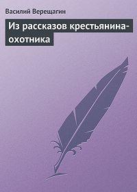 Василий Верещагин -Из рассказов крестьянина-охотника