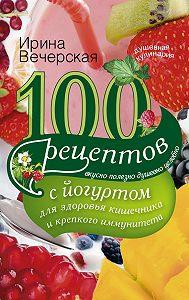 Ирина Вечерская -100 рецептов с йогуртом для здоровья кишечника и крепкого иммунитета. Вкусно, полезно, душевно, целебно