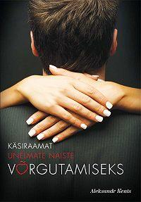 Aleksandr Kents -Käsiraamat unelmate naiste võrgutamiseks