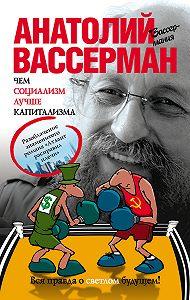 Анатолий Вассерман - Чем социализм лучше капитализма