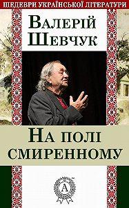 Валерій Шевчук -На полі смиренному