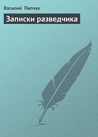 Василий Пипчук -Записки разведчика