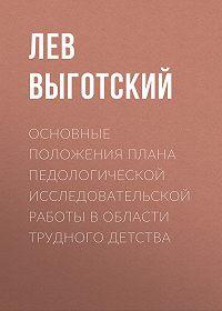 Лев Выготский -Основные положения плана педологической исследовательской работы в области трудного детства