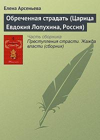 Елена Арсеньева - Обреченная страдать (Царица Евдокия Лопухина, Россия)