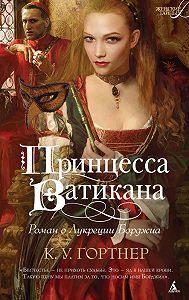 К. У. Гортнер -Принцесса Ватикана. Роман о Лукреции Борджиа