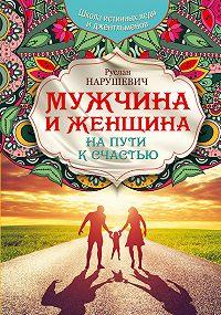 Руслан Альбертович Нарушевич -Мужчина и женщина. На пути к счастью