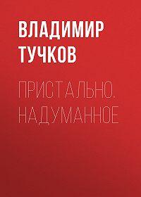 Владимир Тучков -Пристально. Надуманное