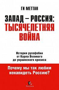 Ги Меттан -Запад – Россия: тысячелетняя война. История русофобии от Карла Великого до украинского кризиса