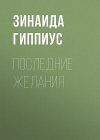 Зинаида Николаевна Гиппиус -Последние желания