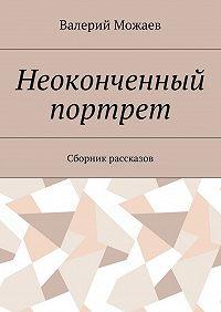 Валерий Можаев -Неоконченный портрет. Сборник рассказов