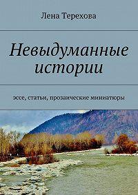 Лена Терехова - Невыдуманные истории. эссе, статьи, прозаические миниатюры