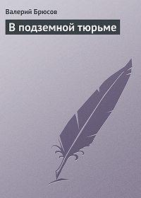 Валерий Брюсов - Вподземной тюрьме