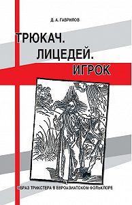 Дмитрий Анатольевич Гаврилов -Трюкач. Лицедей. Игрок. Образ трикстера в евроазиатском фольклоре