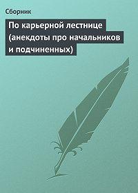 Сборник - По карьерной лестнице (анекдоты про начальников и подчиненных)