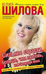Юлия Шилова - Сильнее страсти, больше, чем любовь, или Запасная жена