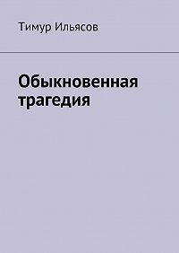 Тимур Ильясов -Обыкновенная трагедия