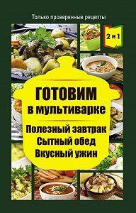Людмила Каянович -Готовим в мультиварке. Полезный завтрак. Сытный обед. Вкусный ужин