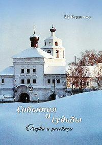 Валерий Бердников -События и судьбы. Очерки и рассказы