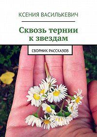 Ксения Василькевич - Сквозь тернии кзвездам