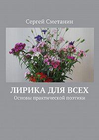 Сергей Сметанин -Лирика для всех. Основы практической поэтики