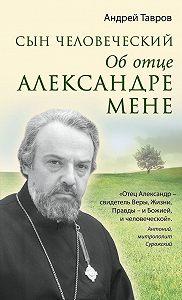 Андрей Тавров - Сын человеческий. Об отце Александре Мене