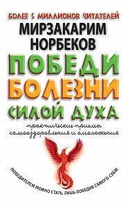 Мирзакарим Норбеков -Победи болезни силой духа. Практические приемы самооздоровления и омоложения